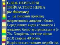 G 50.0. НЕВРАЛГІЯ ТРІЙЧАСТОГО НЕРВА (tic dolorosus) – це типовий приклад невр...