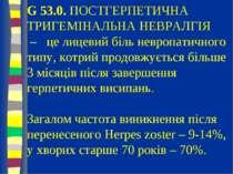 G 53.0. ПОСТГЕРПЕТИЧНА ТРИГЕМІНАЛЬНА НЕВРАЛГІЯ – це лицевий біль невропатично...