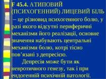 F 45.4. АТИПОВИЙ (ПСИХОГЕННИЙ) ЛИЦЕВИЙ БІЛЬ – це різновид психогенного болю, ...