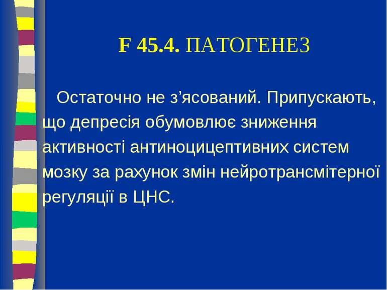 F 45.4. ПАТОГЕНЕЗ Остаточно не з'ясований. Припускають, що депресія обумовлює...