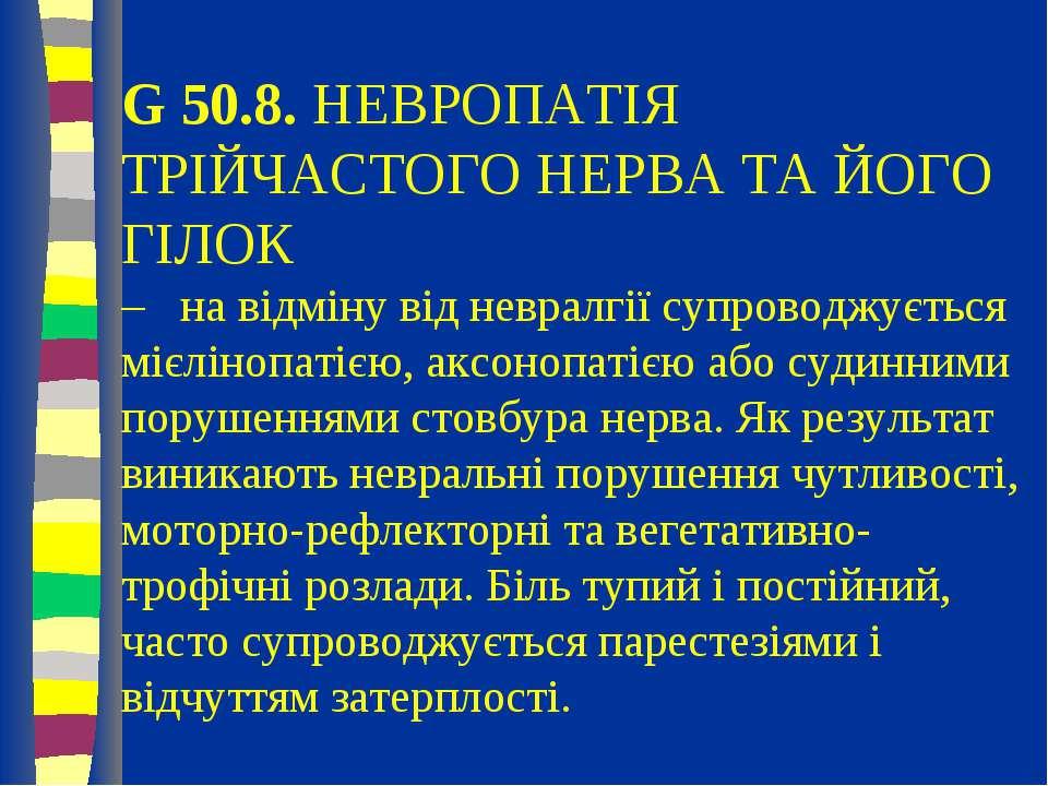 G 50.8. НЕВРОПАТІЯ ТРІЙЧАСТОГО НЕРВА ТА ЙОГО ГІЛОК – на відміну від невралгії...