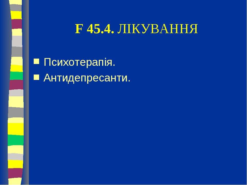 F 45.4. ЛІКУВАННЯ Психотерапія. Антидепресанти.