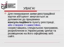 УВАГА! Для генерування заяви-реєстраційної картки абітурієнт звертається за д...