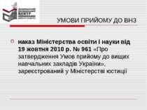 УМОВИ ПРИЙОМУ ДО ВНЗ наказ Міністерства освіти і науки від 19 жовтня 2010 р. ...
