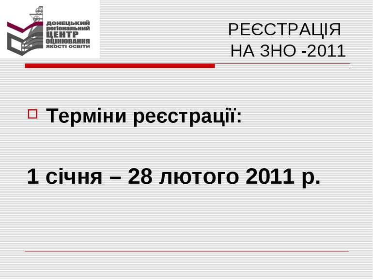 РЕЄСТРАЦІЯ НА ЗНО -2011 Терміни реєстрації: 1 січня – 28 лютого 2011 р.
