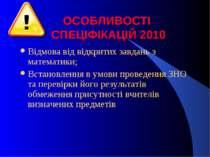 ОСОБЛИВОСТІ СПЕЦІФІКАЦІЙ 2010 Відмова від відкритих завдань з математики; Вст...