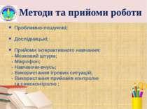 Методи та прийоми роботи Проблемно-пошукові; Дослідницькі; Прийоми інтерактив...