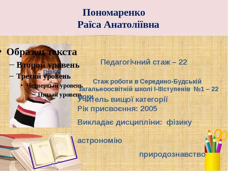 Пономаренко Раїса Анатоліївна Педагогічний стаж – 22 роки Стаж роботи в Серед...