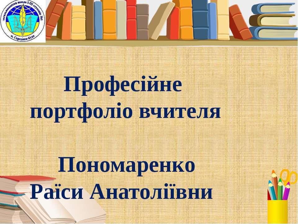 Професійне портфоліо вчителя Пономаренко Раїси Анатоліївни