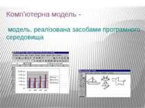 Комп'ютерна модель - модель, реалізована засобами програмного середовища