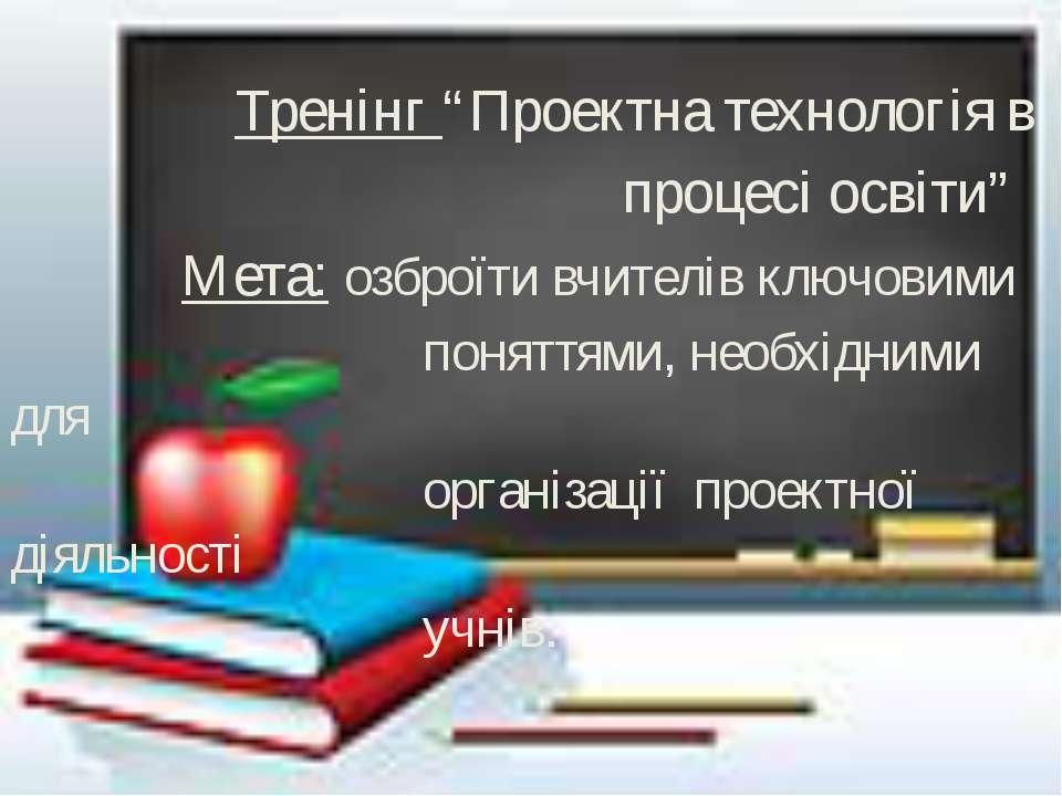 """Тренінг """"Проектна технологія в процесі освіти"""" Мета: озброїти вчителів ключов..."""