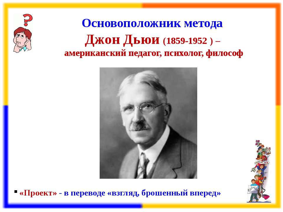 Основоположник метода Джон Дьюи (1859-1952 ) – американский педагог, психолог...