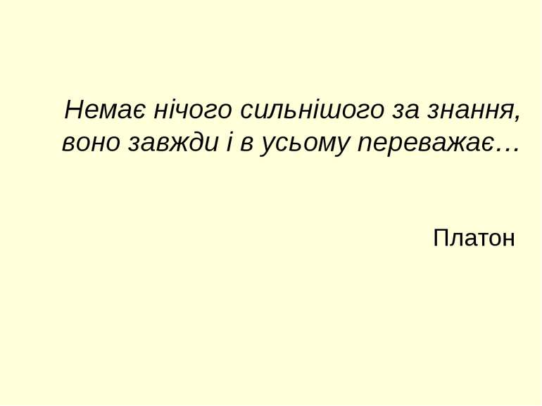 Немає нічого сильнішого за знання, воно завжди і в усьому переважає… Платон