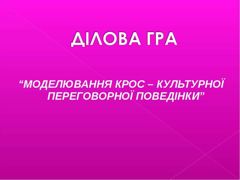 """""""МОДЕЛЮВАННЯ КРОС – КУЛЬТУРНОЇ ПЕРЕГОВОРНОЇ ПОВЕДІНКИ"""""""