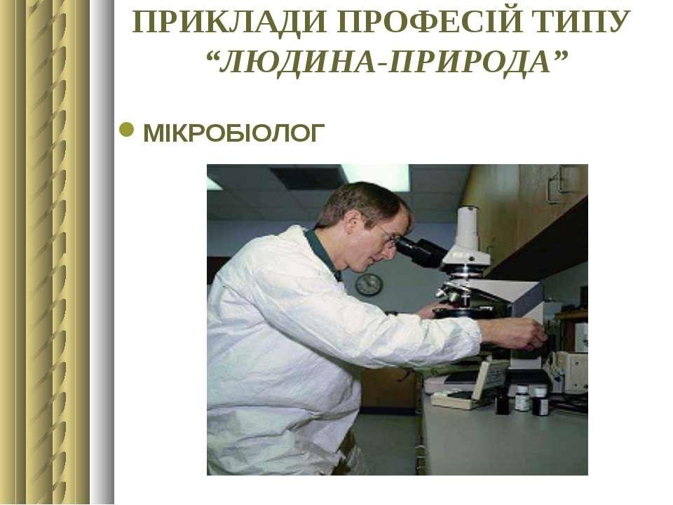 """ПРИКЛАДИ ПРОФЕСІЙ ТИПУ """"ЛЮДИНА-ПРИРОДА"""" МІКРОБІОЛОГ"""