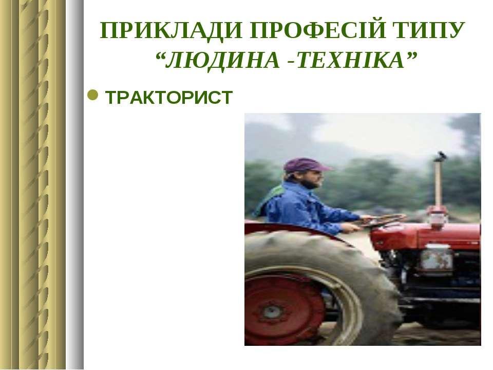 """ПРИКЛАДИ ПРОФЕСІЙ ТИПУ """"ЛЮДИНА -ТЕХНІКА"""" ТРАКТОРИСТ"""