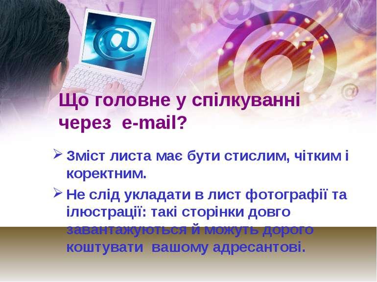 Що головне у спілкуванні через е-mail? Зміст листа має бути стислим, чітким і...