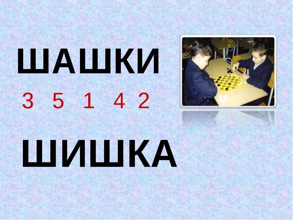 ШАШКИ 3 5 1 4 2 ШИШКА