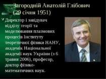 Загородній Анатолій Глібович (29 січня 1951) Директор і завідувач відділу тео...