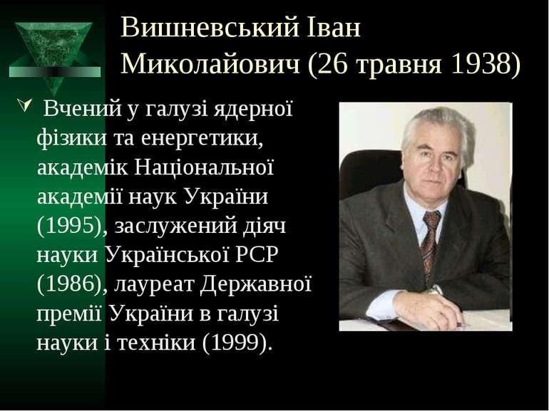 Вишневський Іван Миколайович (26 травня 1938) Вчений у галузі ядерної фізики ...