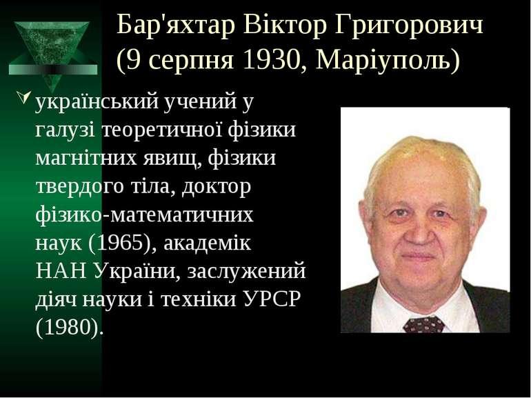 Бар'яхтар Віктор Григорович (9 серпня 1930, Маріуполь) український учений у г...