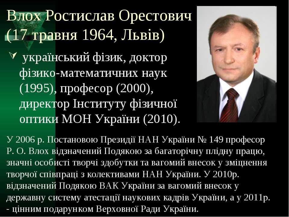Влох Ростислав Орестович (17 травня 1964, Львів) український фізик, доктор фі...