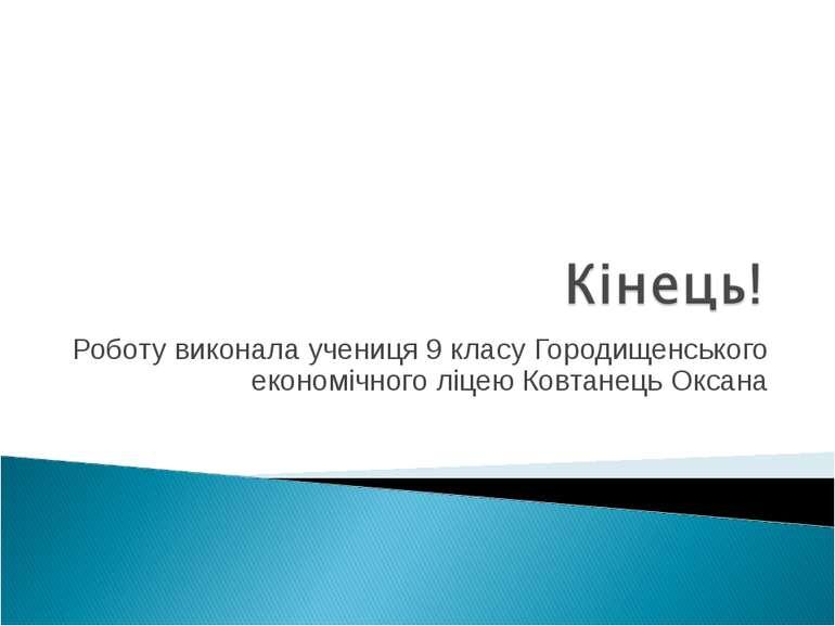 Роботу виконала учениця 9 класу Городищенського економічного ліцею Ковтанець ...