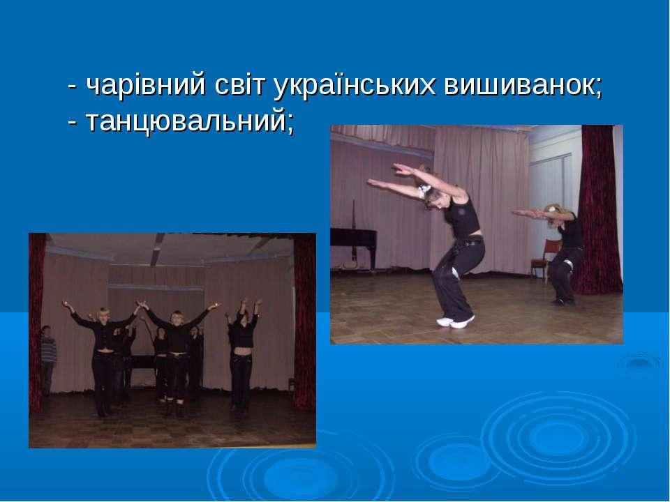 - чарівний світ українських вишиванок; - танцювальний;