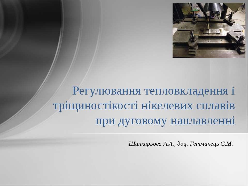 Шинкарьова А.А., доц. Гетманець С.М. Регулювання тепловкладення і тріщиностік...
