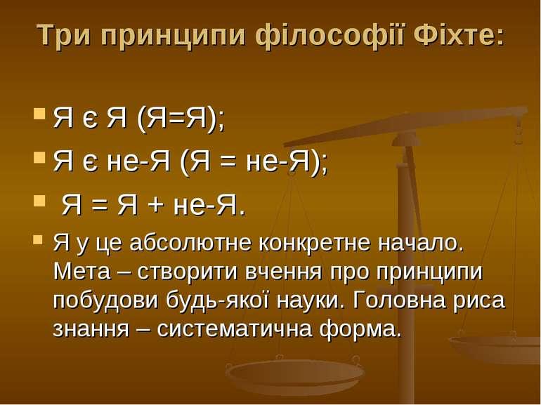 Три принципи філософії Фіхте: Я є Я (Я=Я); Я є не-Я (Я = не-Я); Я = Я + не-Я....