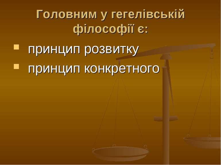 Головним у гегелівській філософії є: принцип розвитку принцип конкретного