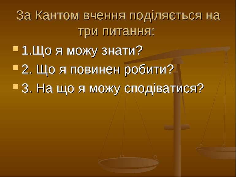 За Кантом вчення поділяється на три питання: 1.Що я можу знати? 2. Що я повин...