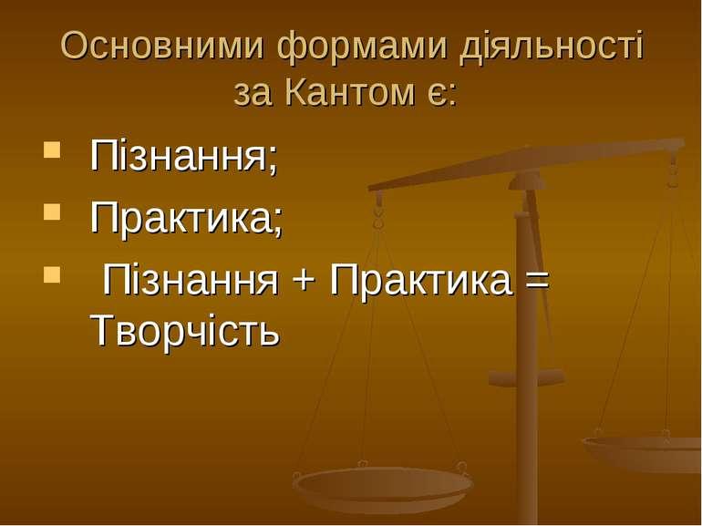 Основними формами діяльності за Кантом є: Пізнання; Практика; Пізнання + Прак...