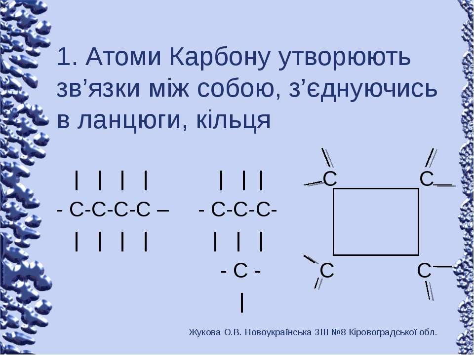 1. Атоми Карбону утворюють зв'язки між собою, з'єднуючись в ланцюги, кільця |...