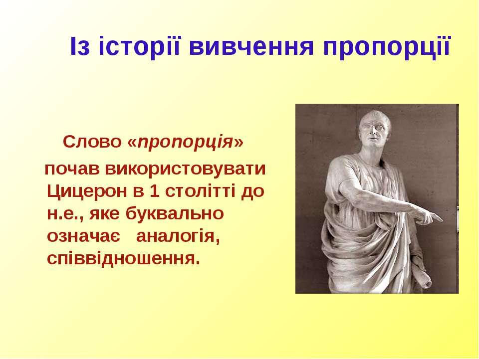 Із історії вивчення пропорції Слово «пропорція» почав використовувати Цицерон...