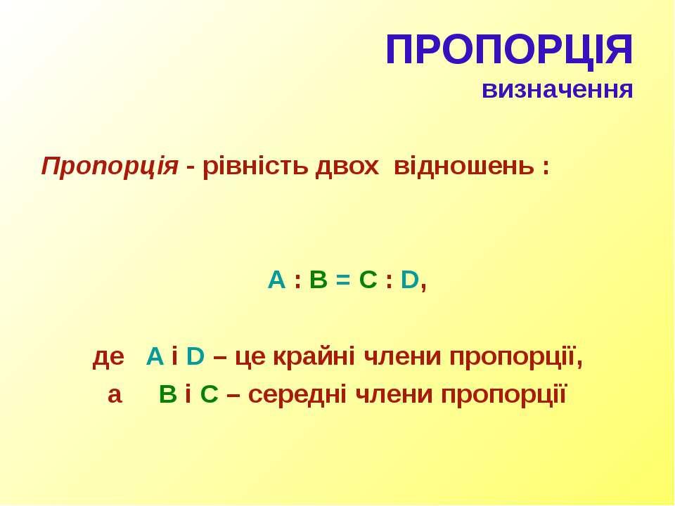 ПРОПОРЦІЯ визначення Пропорція - рівність двох відношень : A : B = C : D, де ...