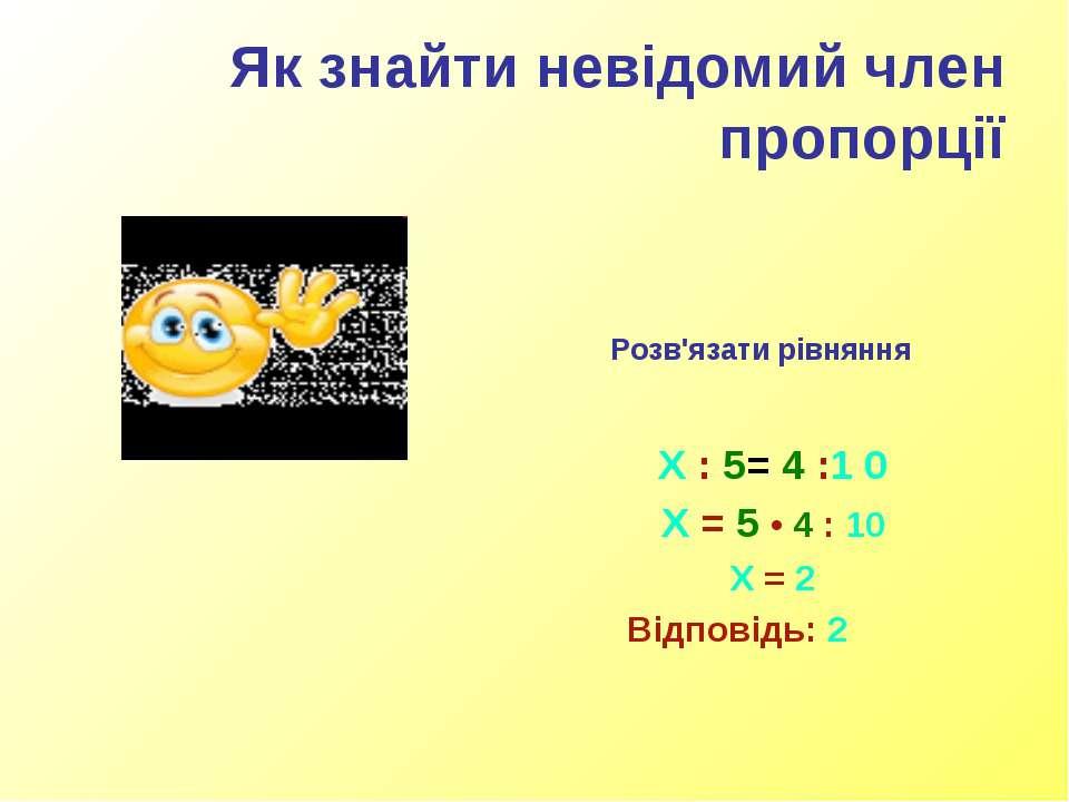 Як знайти невідомий член пропорції Розв'язати рівняння Х : 5= 4 :1 0 Х = 5 • ...