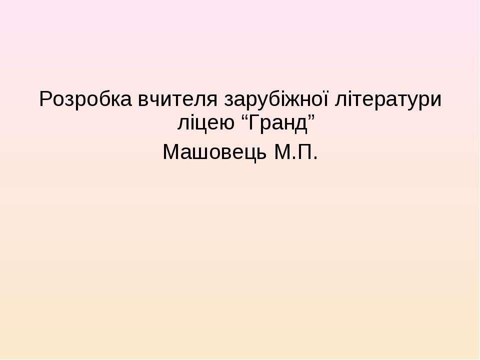 """Розробка вчителя зарубіжної літератури ліцею """"Гранд"""" Машовець М.П."""