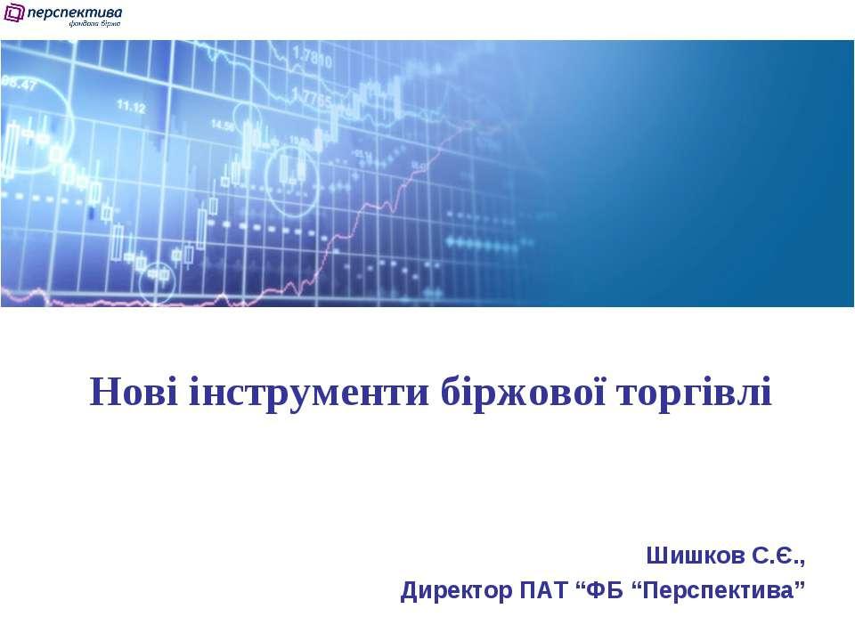 """Нові інструменти біржової торгівлі Шишков С.Є., Директор ПАТ """"ФБ """"Перспектива"""""""