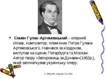 Семен Гулак-Артемовський – оперний співак, композитор, племінник Петра Гулака...