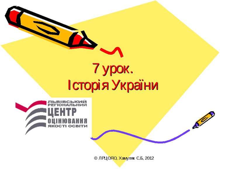 7 урок. Історія України © ЛРЦОЯО, Хамуляк С.Б, 2012