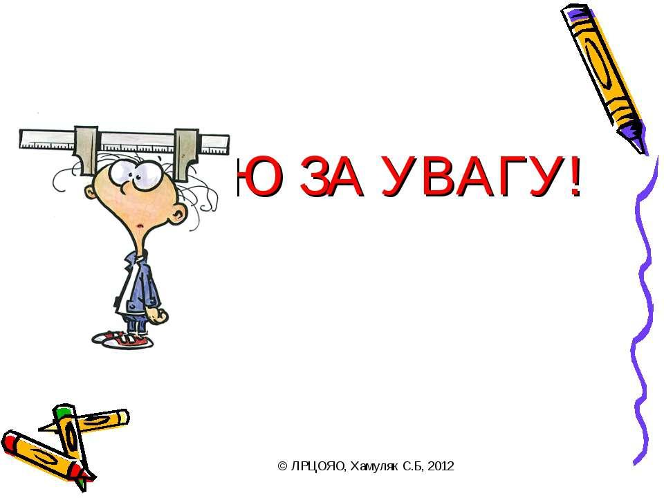 ДЯКУЮ ЗА УВАГУ! © ЛРЦОЯО, Хамуляк С.Б, 2012