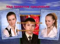 Над проектом працювали: Кикоть Марина Кисленко Віталіна Калюжний Сергій