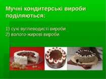 Мучні кондитерські вироби поділяються: 1) сухі вуглеводисті вироби 2) волого-...