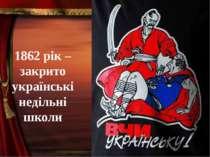 1862 рік – закрито українські недільні школи