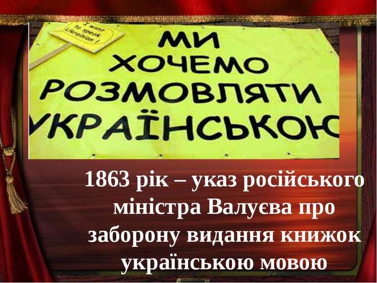 1863 рік – указ російського міністра Валуєва про заборону видання книжок укра...