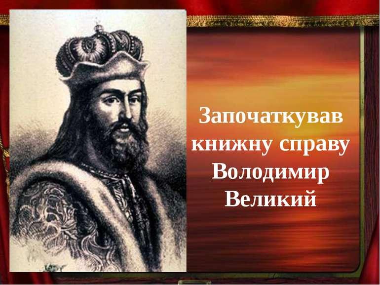 Започаткував книжну справу Володимир Великий