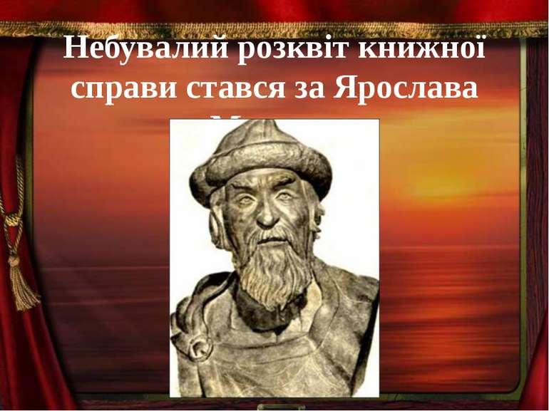 Небувалий розквіт книжної справи стався за Ярослава Мудрого