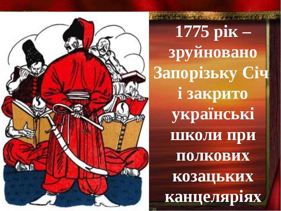 1775 рік – зруйновано Запорізьку Січ і закрито українські школи при полкових ...