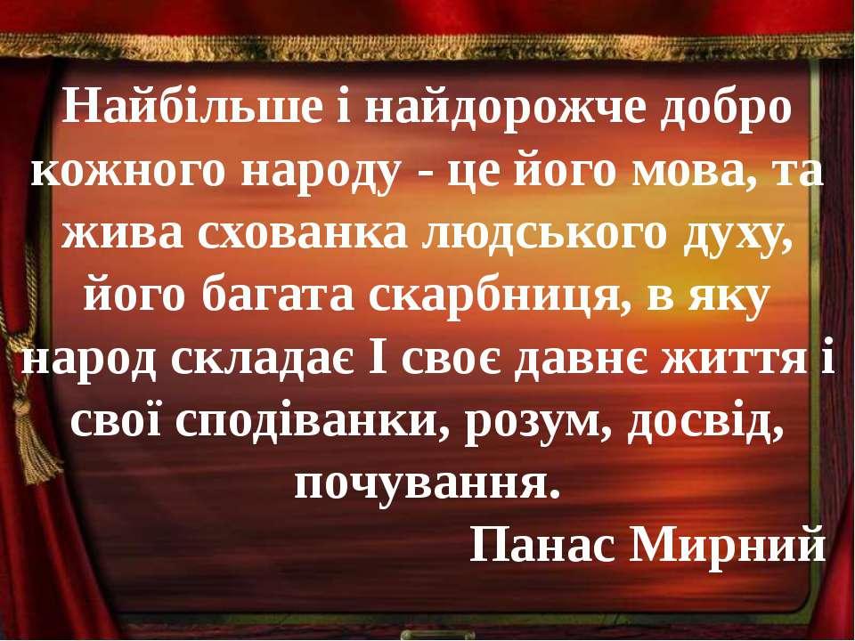 Найбільше i найдорожче добро кожного народу - це його мова, та жива схованка ...